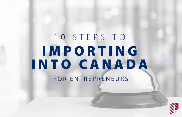10 Easy to Follow Steps to Importing Into Canada for Entrepreneurs