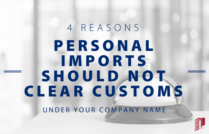 4 Reasons a Personal Import Should Not Clear Customs Under Your Company Name